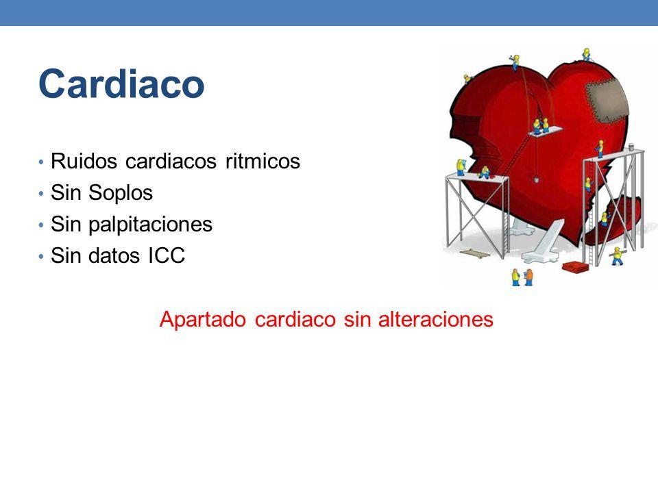 Cardiaco Ruidos cardiacos ritmicos Sin Soplos Sin palpitaciones Sin datos ICC Apartado cardiaco sin alteraciones