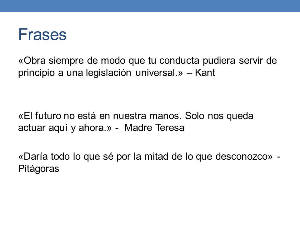 Frases «Obra siempre de modo que tu conducta pudiera servir de principio a una legislación universal.» – Kant «El futuro no está en nuestra manos. Sol