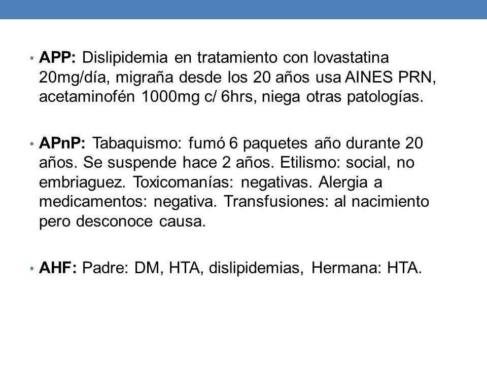 APP: Dislipidemia en tratamiento con lovastatina 20mg/día, migraña desde los 20 años usa AINES PRN, acetaminofén 1000mg c/ 6hrs, niega otras patología