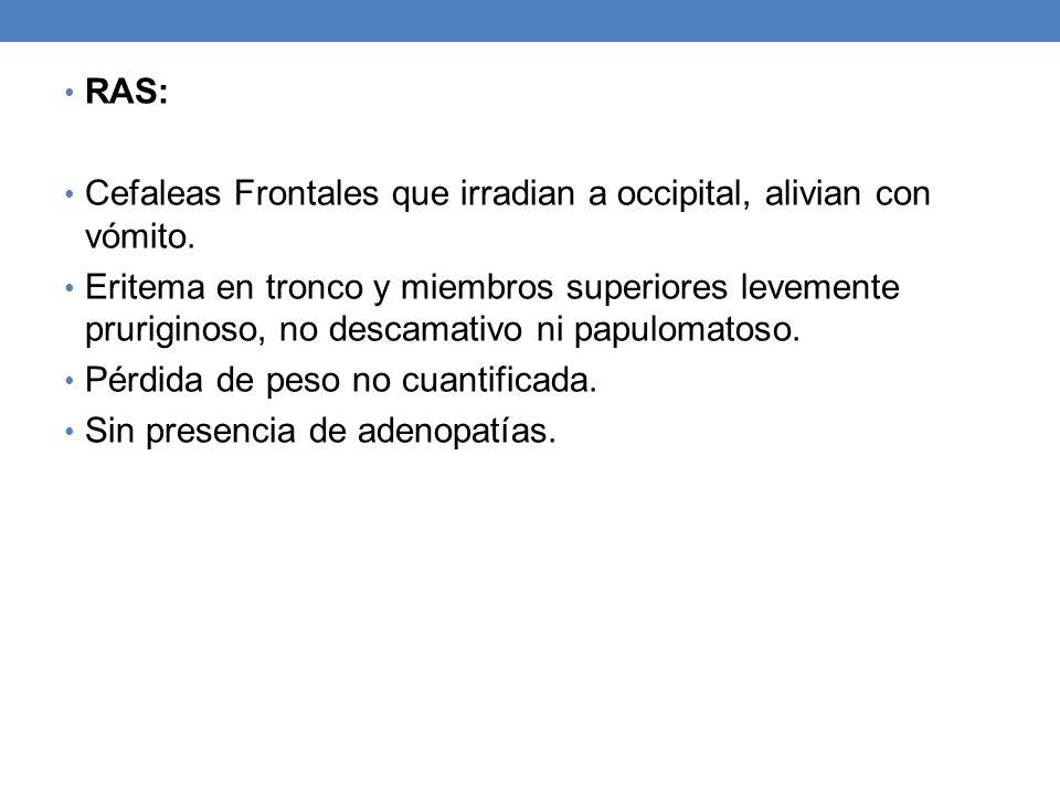 RAS: Cefaleas Frontales que irradian a occipital, alivian con vómito. Eritema en tronco y miembros superiores levemente pruriginoso, no descamativo ni