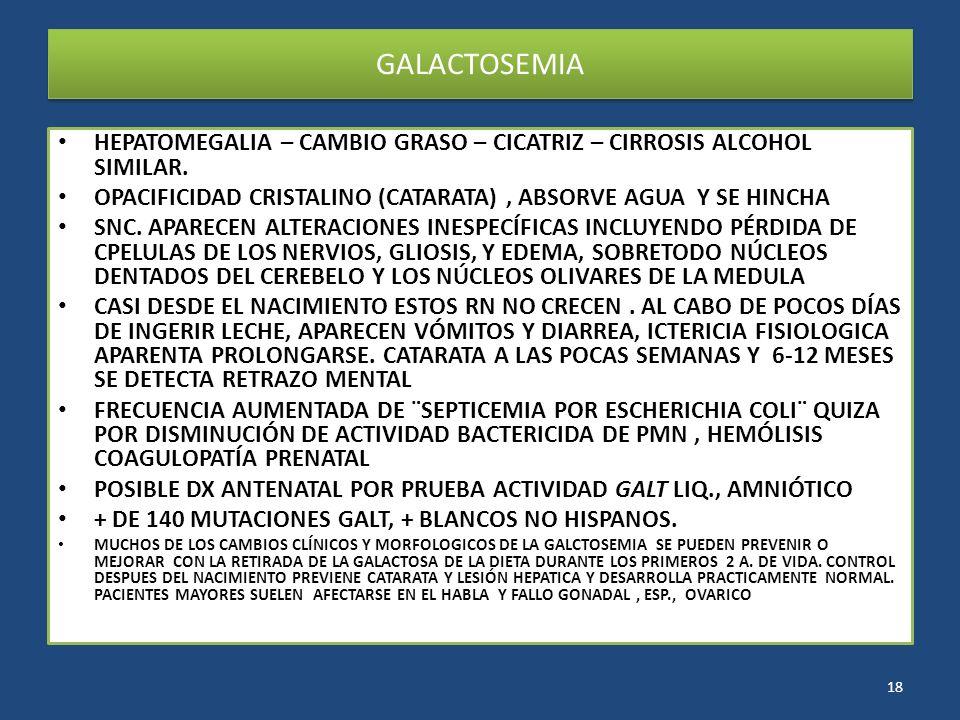 GALACTOSEMIA HEPATOMEGALIA – CAMBIO GRASO – CICATRIZ – CIRROSIS ALCOHOL SIMILAR. OPACIFICIDAD CRISTALINO (CATARATA), ABSORVE AGUA Y SE HINCHA SNC. APA