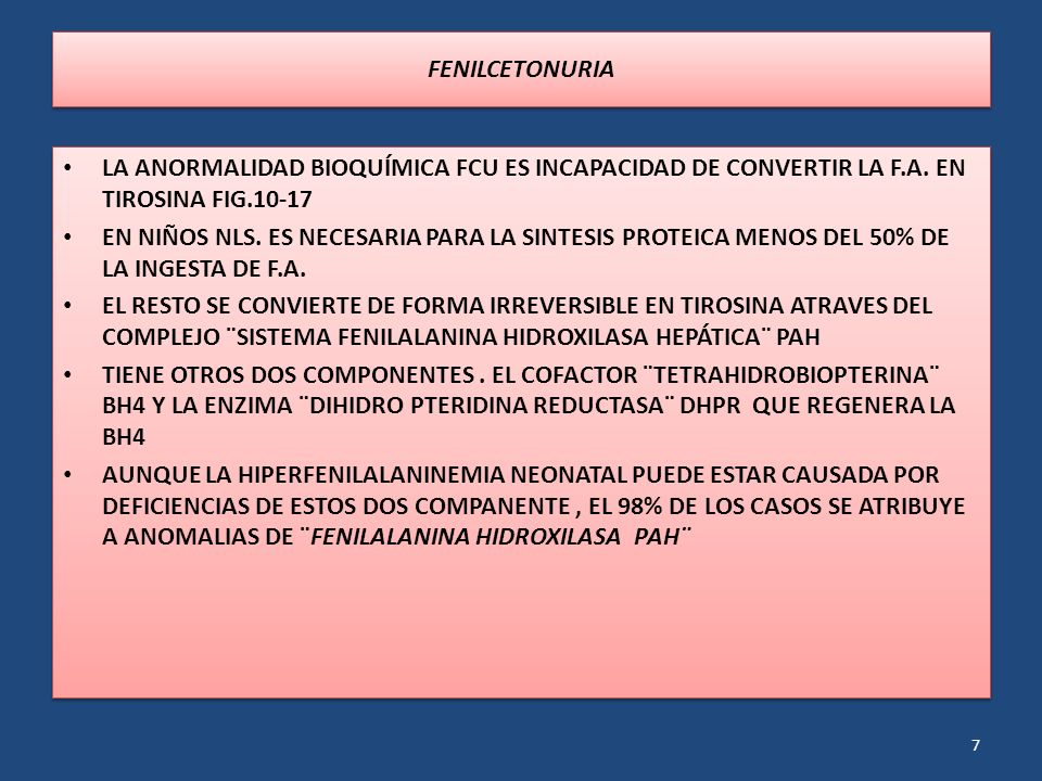FENILCETONURIA LA ANORMALIDAD BIOQUÍMICA FCU ES INCAPACIDAD DE CONVERTIR LA F.A. EN TIROSINA FIG.10-17 EN NIÑOS NLS. ES NECESARIA PARA LA SINTESIS PRO
