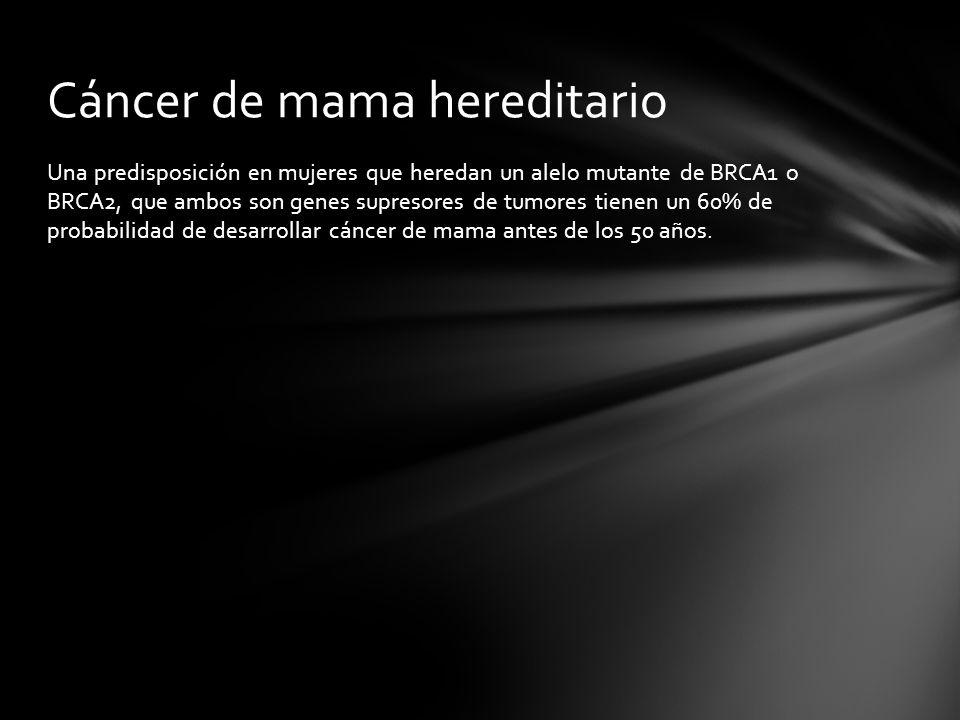 Una predisposición en mujeres que heredan un alelo mutante de BRCA1 o BRCA2, que ambos son genes supresores de tumores tienen un 60% de probabilidad d