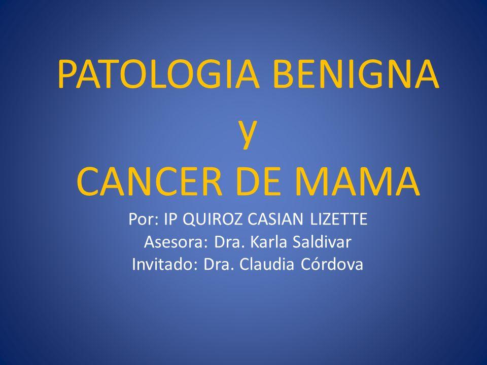 PATOLOGIA BENIGNA y CANCER DE MAMA Por: IP QUIROZ CASIAN LIZETTE Asesora: Dra. Karla Saldivar Invitado: Dra. Claudia Córdova