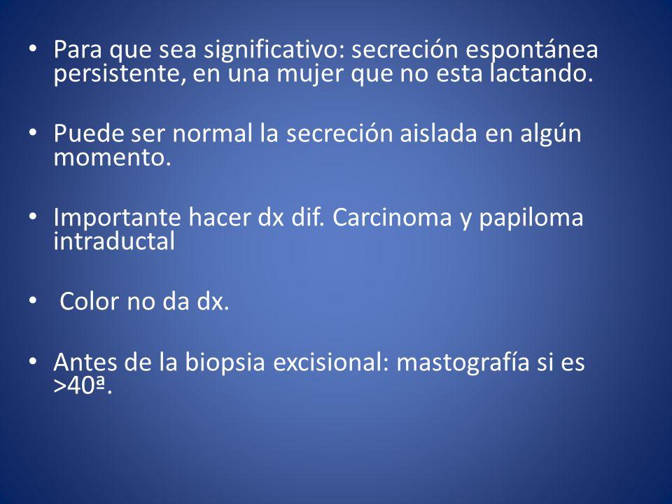 Para que sea significativo: secreción espontánea persistente, en una mujer que no esta lactando. Puede ser normal la secreción aislada en algún moment