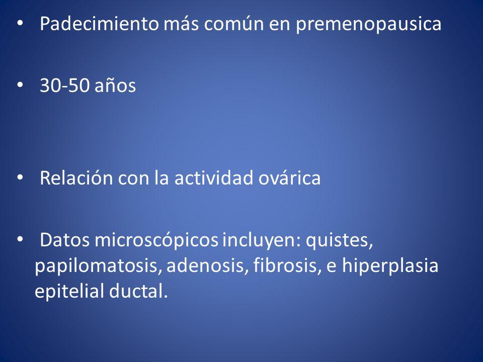 Padecimiento más común en premenopausica 30-50 años Relación con la actividad ovárica Datos microscópicos incluyen: quistes, papilomatosis, adenosis,