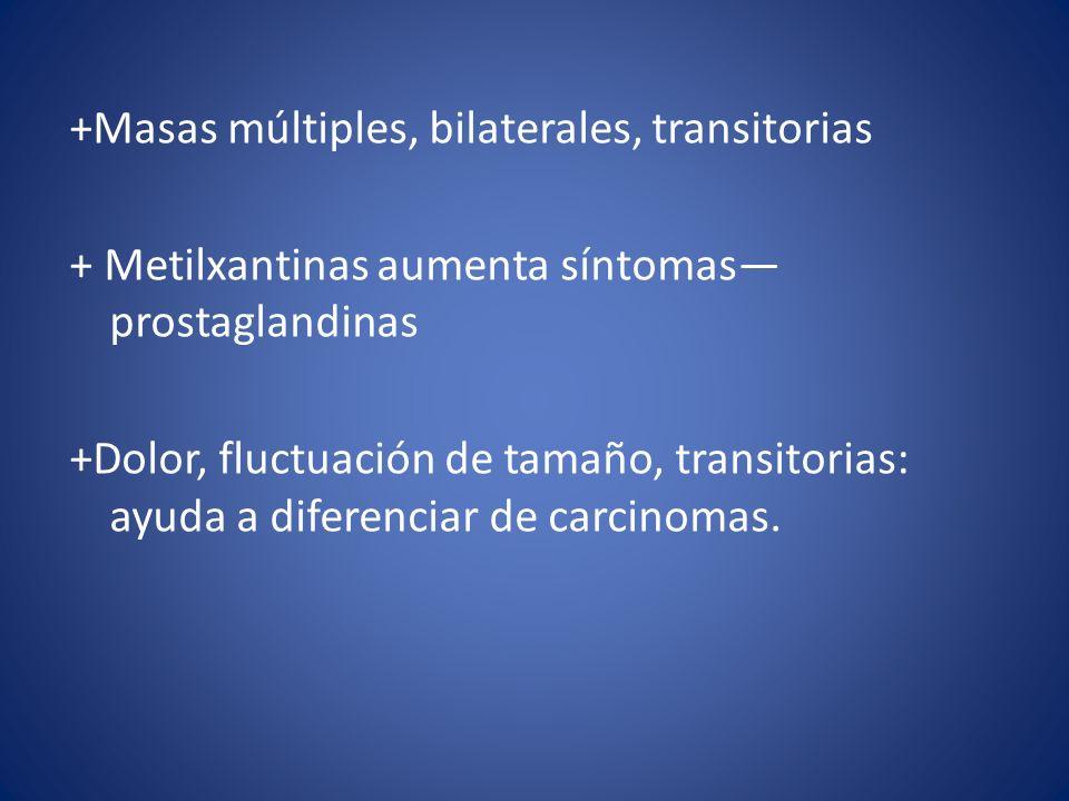 +Masas múltiples, bilaterales, transitorias + Metilxantinas aumenta síntomas prostaglandinas +Dolor, fluctuación de tamaño, transitorias: ayuda a dife