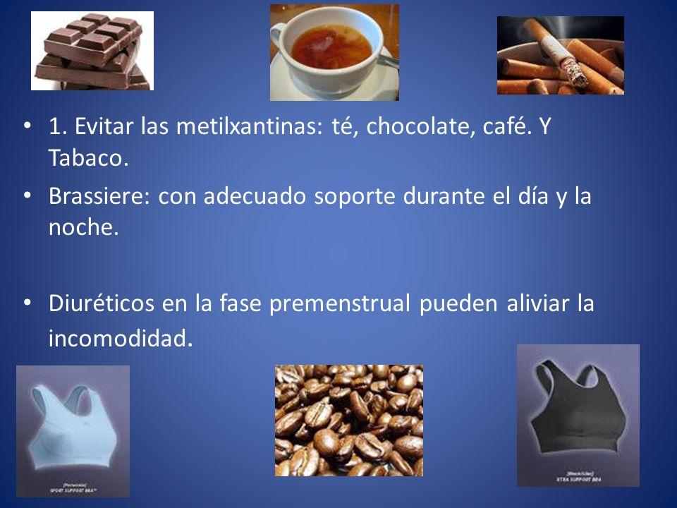 1. Evitar las metilxantinas: té, chocolate, café. Y Tabaco. Brassiere: con adecuado soporte durante el día y la noche. Diuréticos en la fase premenstr