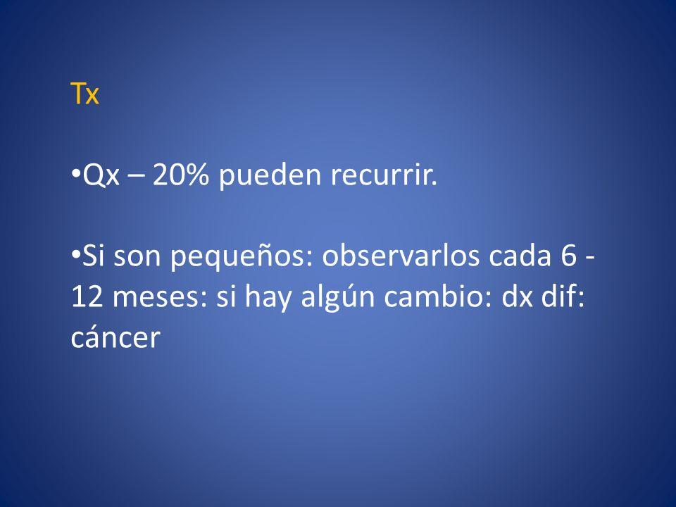 Tx Qx – 20% pueden recurrir. Si son pequeños: observarlos cada 6 - 12 meses: si hay algún cambio: dx dif: cáncer