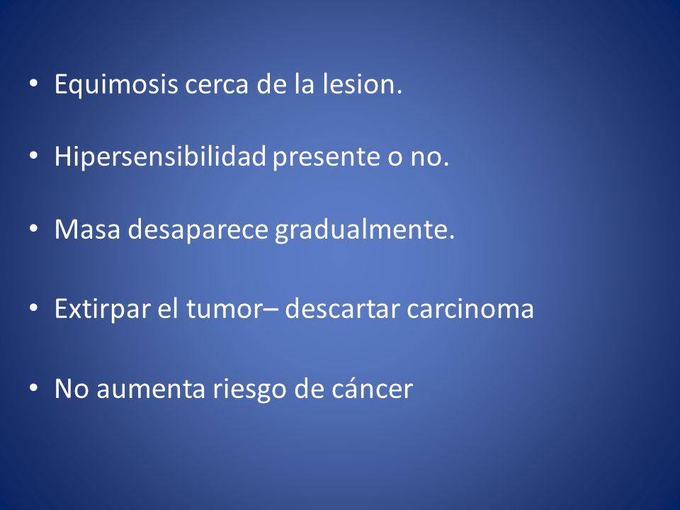Equimosis cerca de la lesion. Hipersensibilidad presente o no. Masa desaparece gradualmente. Extirpar el tumor– descartar carcinoma No aumenta riesgo