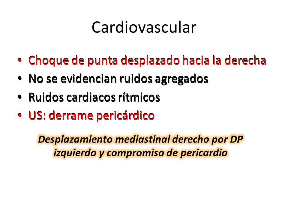 Cardiovascular Choque de punta desplazado hacia la derecha No se evidencian ruidos agregados Ruidos cardiacos rítmicos US: derrame pericárdico Choque