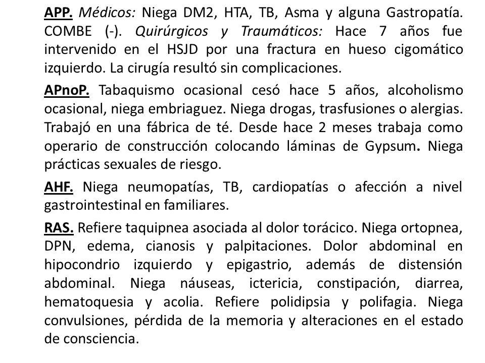 APP. Médicos: Niega DM2, HTA, TB, Asma y alguna Gastropatía. COMBE (-). Quirúrgicos y Traumáticos: Hace 7 años fue intervenido en el HSJD por una frac