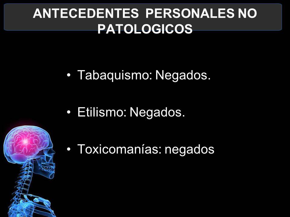 ANTECEDENTES PERSONALES NO PATOLOGICOS Tabaquismo: Negados. Etilismo: Negados. Toxicomanías: negados