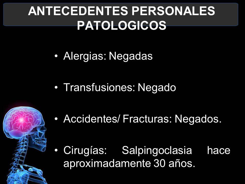 ANTECEDENTES PERSONALES PATOLOGICOS Alergias: Negadas Transfusiones: Negado Accidentes/ Fracturas: Negados. Cirugías: Salpingoclasia hace aproximadame