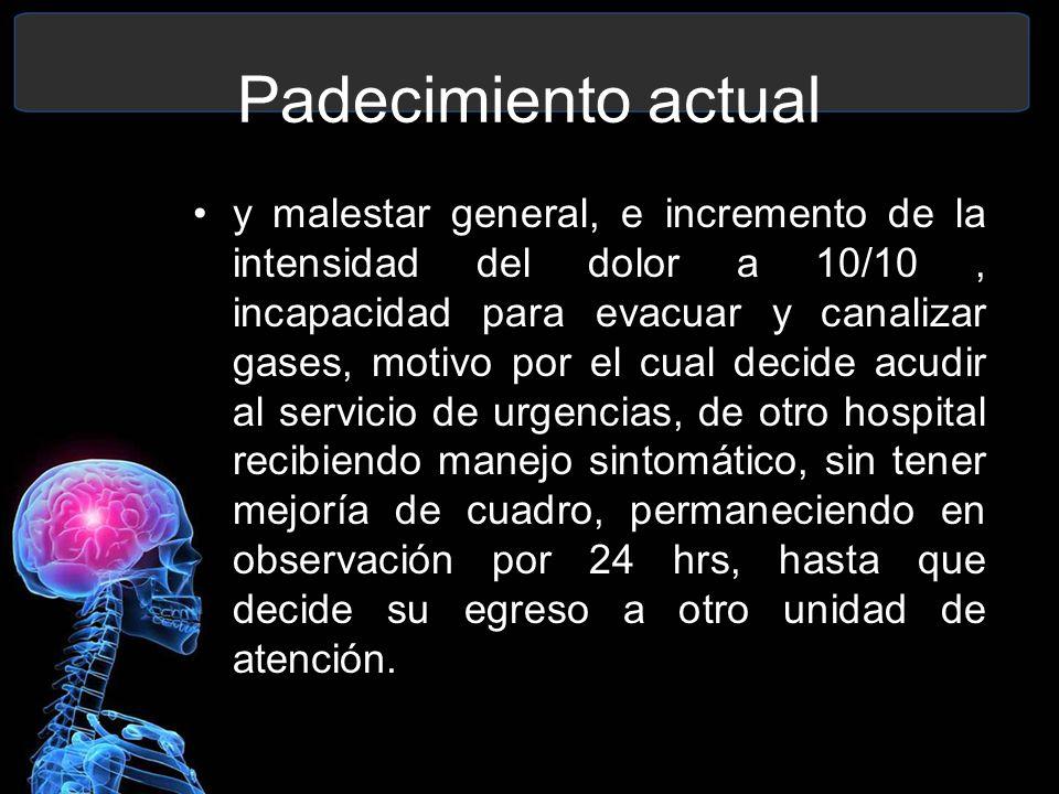 Padecimiento actual y malestar general, e incremento de la intensidad del dolor a 10/10, incapacidad para evacuar y canalizar gases, motivo por el cua