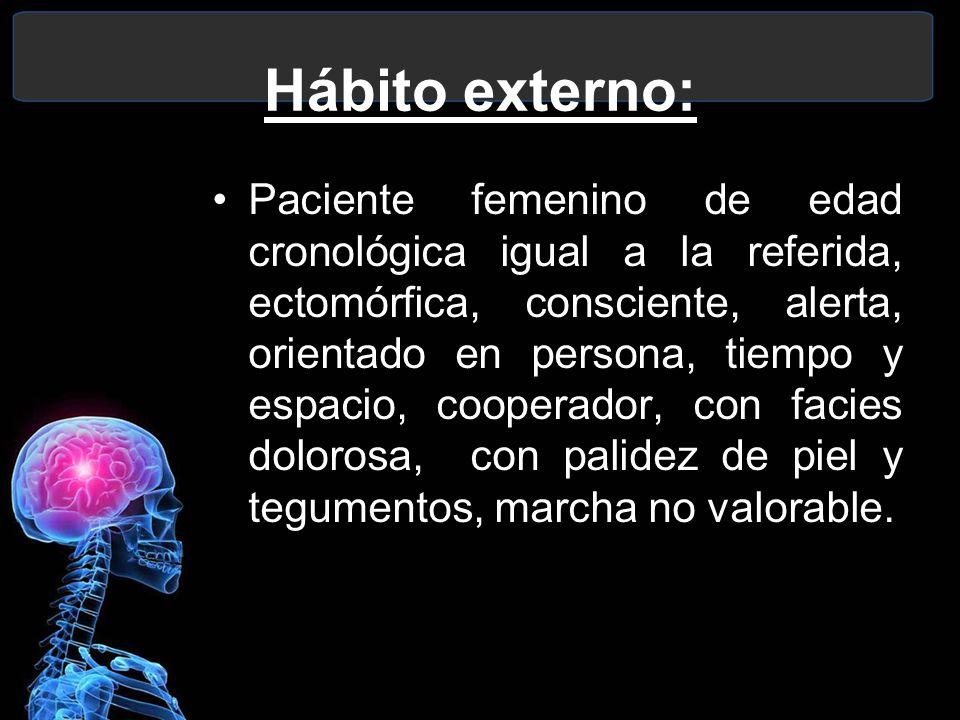 Paciente femenino de edad cronológica igual a la referida, ectomórfica, consciente, alerta, orientado en persona, tiempo y espacio, cooperador, con fa