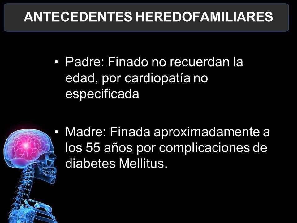 ANTECEDENTES HEREDOFAMILIARES Padre: Finado no recuerdan la edad, por cardiopatía no especificada Madre: Finada aproximadamente a los 55 años por comp