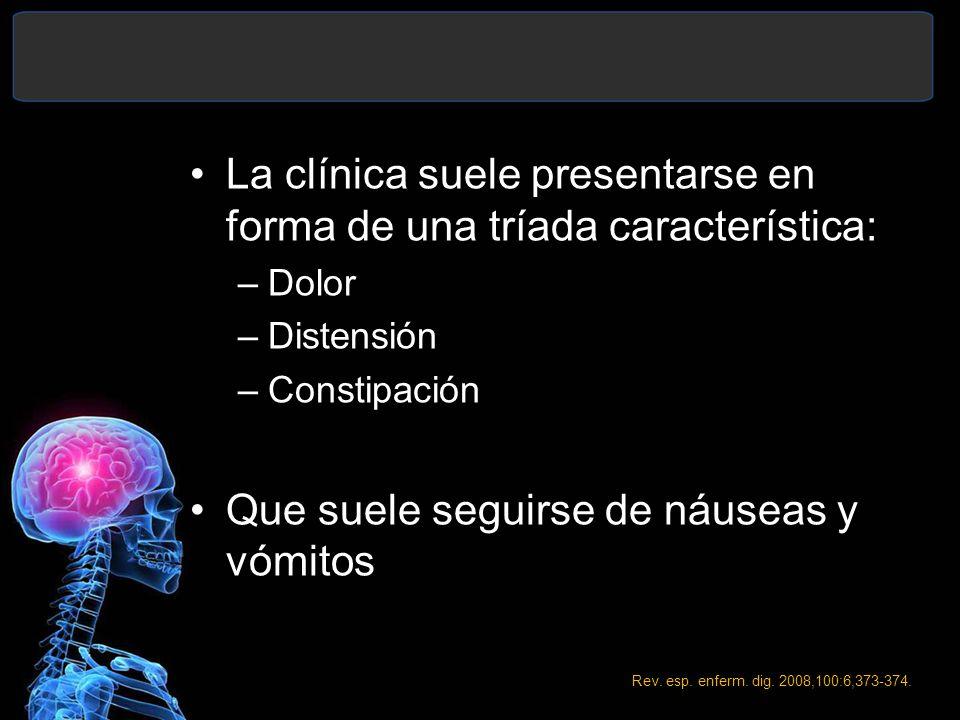 La clínica suele presentarse en forma de una tríada característica: –Dolor –Distensión –Constipación Que suele seguirse de náuseas y vómitos Rev. esp.