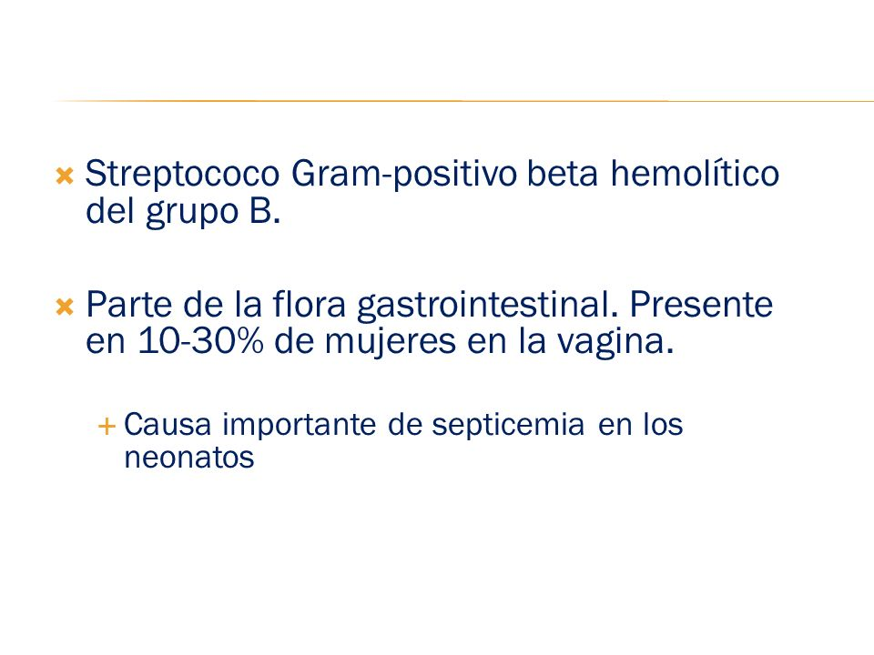 Streptococo Gram-positivo beta hemolítico del grupo B. Parte de la flora gastrointestinal. Presente en 10-30% de mujeres en la vagina. Causa important