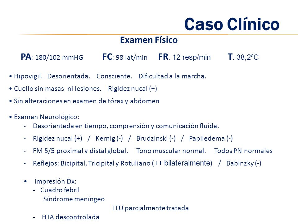Caso Clínico Examen Físico PA : 180/102 mmHG FC : 98 lat/min FR : 12 resp/min T : 38,2ºC Hipovigil. Desorientada. Consciente. Dificultad a la marcha.