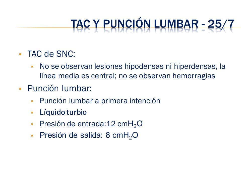 TAC de SNC: No se observan lesiones hipodensas ni hiperdensas, la línea media es central; no se observan hemorragias Punción lumbar: Punción lumbar a
