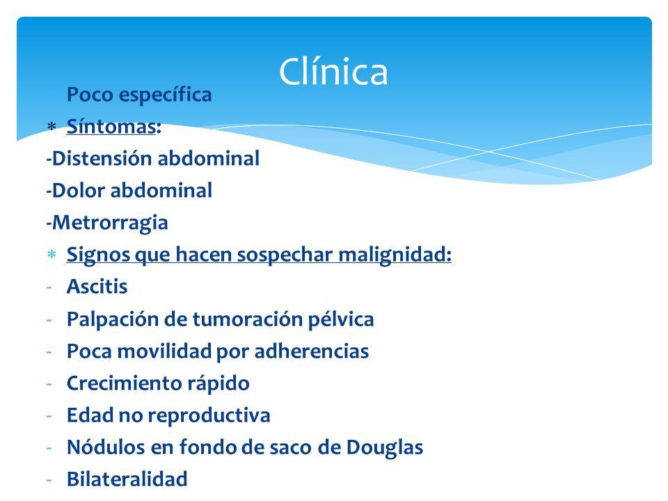 Poco específica Síntomas: -Distensión abdominal -Dolor abdominal -Metrorragia Signos que hacen sospechar malignidad: -Ascitis -Palpación de tumoración