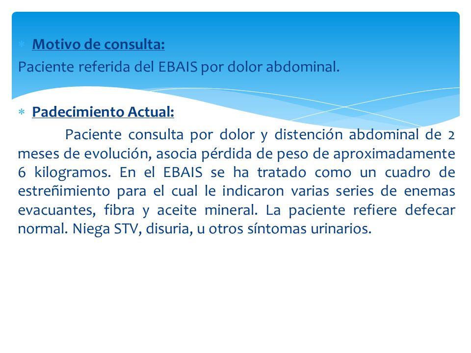 Motivo de consulta: Paciente referida del EBAIS por dolor abdominal. Padecimiento Actual: Paciente consulta por dolor y distención abdominal de 2 mese