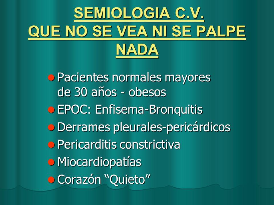 SEMIOLOGIA C.V. QUE NO SE VEA NI SE PALPE NADA SEMIOLOGIA C.V. QUE NO SE VEA NI SE PALPE NADA Pacientes normales mayores de 30 años - obesos Pacientes