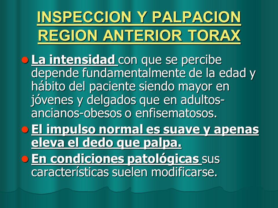 INSPECCION Y PALPACION REGION ANTERIOR TORAX La intensidad con que se percibe depende fundamentalmente de la edad y hábito del paciente siendo mayor e