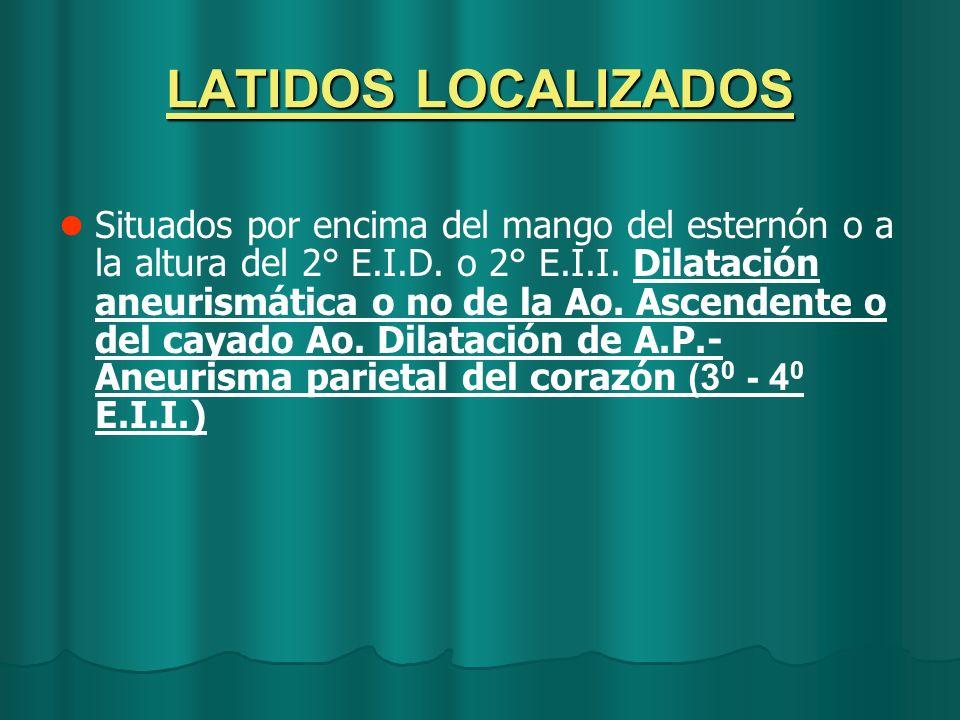 LATIDOS LOCALIZADOS Situados por encima del mango del esternón o a la altura del 2° E.I.D. o 2° E.I.I. Dilatación aneurismática o no de la Ao. Ascende