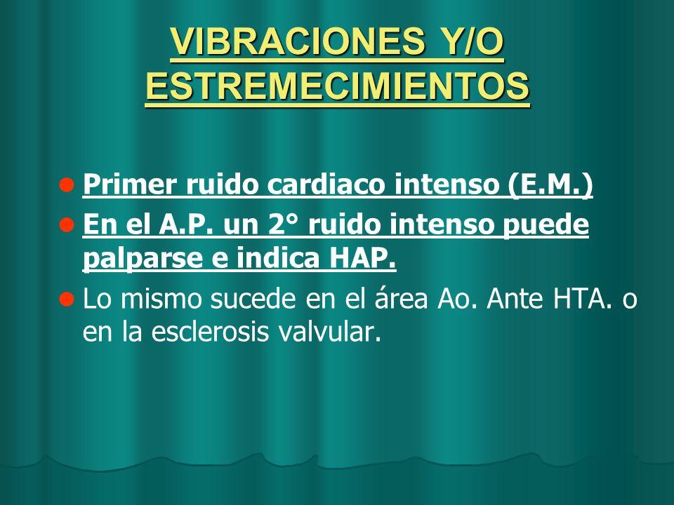 VIBRACIONES Y/O ESTREMECIMIENTOS Primer ruido cardiaco intenso (E.M.) En el A.P. un 2° ruido intenso puede palparse e indica HAP. Lo mismo sucede en e