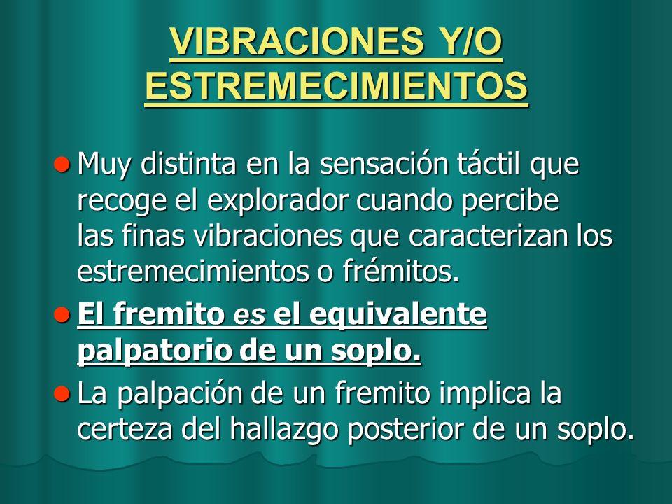 VIBRACIONES Y/O ESTREMECIMIENTOS Muy distinta en la sensación táctil que recoge el explorador cuando percibe las finas vibraciones que caracterizan lo