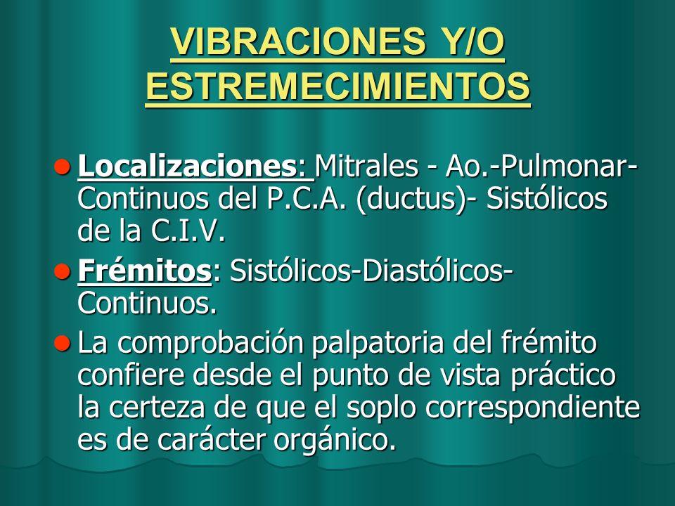 VIBRACIONES Y/O ESTREMECIMIENTOS Localizaciones: Mitrales - Ao.-Pulmonar- Continuos del P.C.A. (ductus)- Sistólicos de la C.I.V. Localizaciones: Mitra