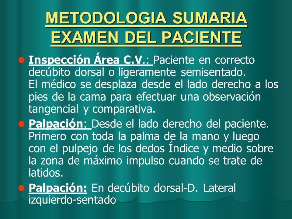 METODOLOGIA SUMARIA EXAMEN DEL PACIENTE Inspección Área C.V.: Paciente en correcto decúbito dorsal o ligeramente semisentado. El médico se desplaza de