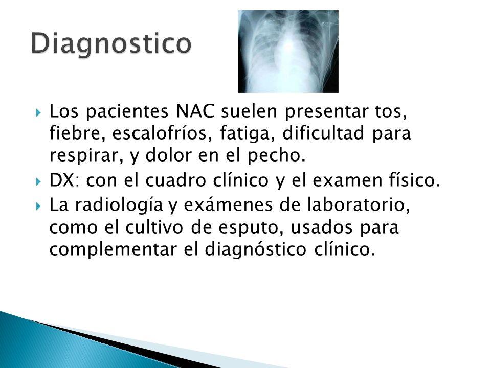 Los pacientes NAC suelen presentar tos, fiebre, escalofríos, fatiga, dificultad para respirar, y dolor en el pecho. DX: con el cuadro clínico y el exa