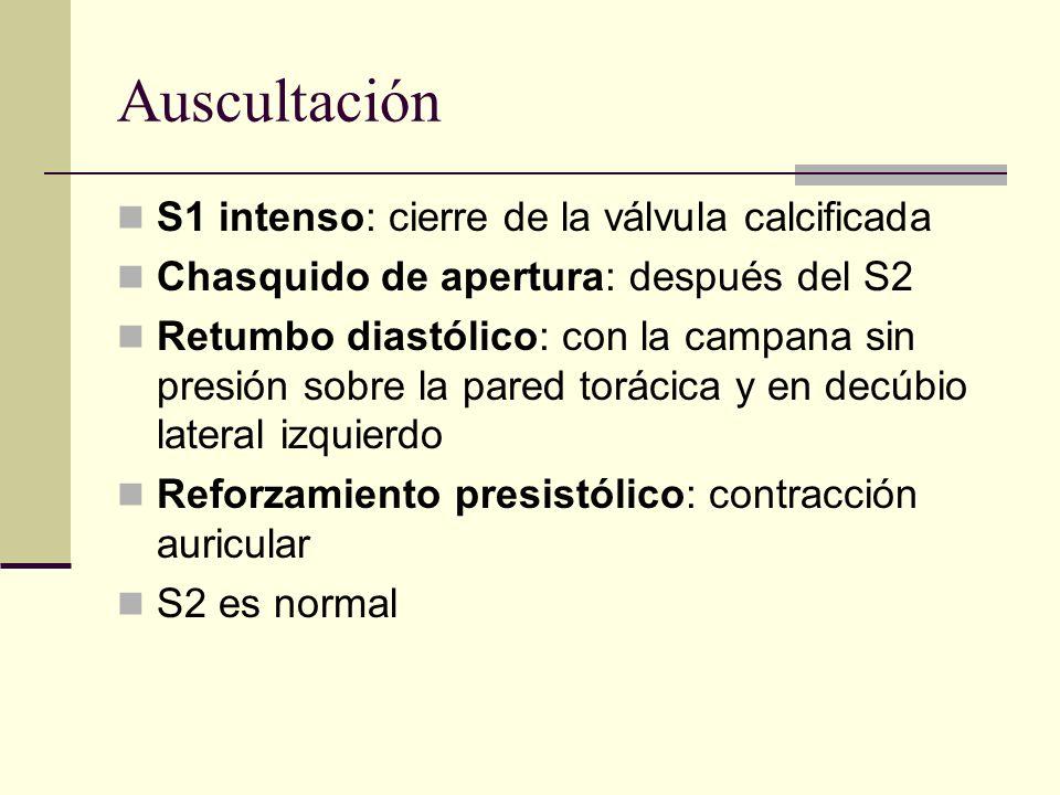 Auscultación S1 intenso: cierre de la válvula calcificada Chasquido de apertura: después del S2 Retumbo diastólico: con la campana sin presión sobre la pared torácica y en decúbio lateral izquierdo Reforzamiento presistólico: contracción auricular S2 es normal