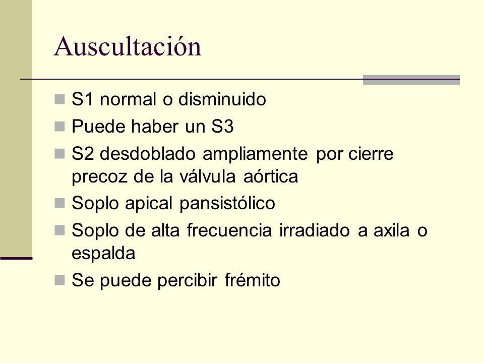 Auscultación S1 normal o disminuido Puede haber un S3 S2 desdoblado ampliamente por cierre precoz de la válvula aórtica Soplo apical pansistólico Soplo de alta frecuencia irradiado a axila o espalda Se puede percibir frémito