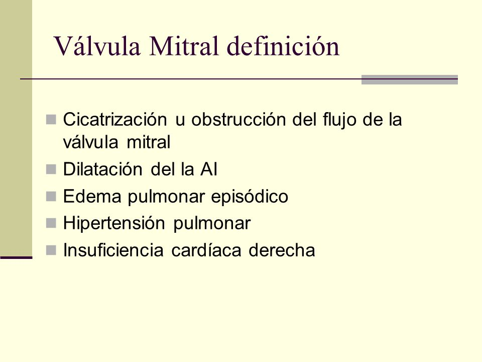 Válvula Mitral definición Cicatrización u obstrucción del flujo de la válvula mitral Dilatación del la AI Edema pulmonar episódico Hipertensión pulmonar Insuficiencia cardíaca derecha