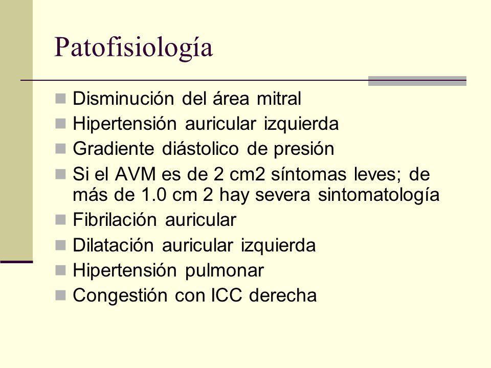 Patofisiología Disminución del área mitral Hipertensión auricular izquierda Gradiente diástolico de presión Si el AVM es de 2 cm2 síntomas leves; de más de 1.0 cm 2 hay severa sintomatología Fibrilación auricular Dilatación auricular izquierda Hipertensión pulmonar Congestión con ICC derecha