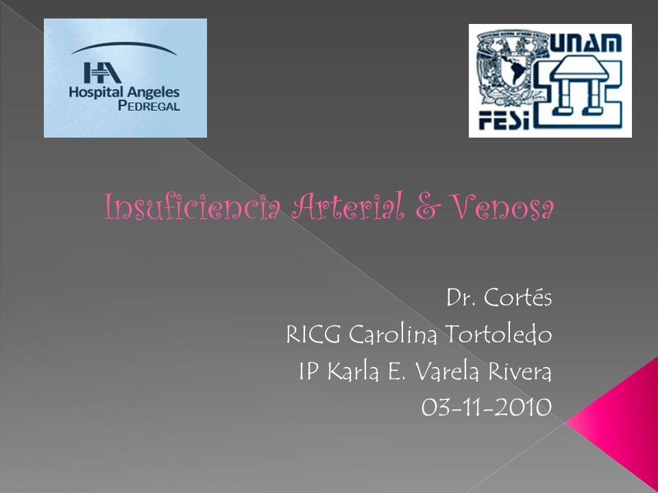 Insuficiencia Arterial & Venosa Dr. Cortés RICG Carolina Tortoledo IP Karla E. Varela Rivera 03-11-2010