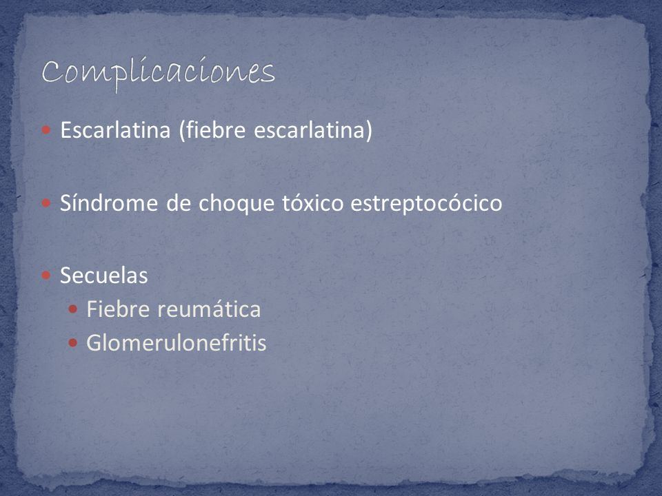 Escarlatina (fiebre escarlatina) Síndrome de choque tóxico estreptocócico Secuelas Fiebre reumática Glomerulonefritis