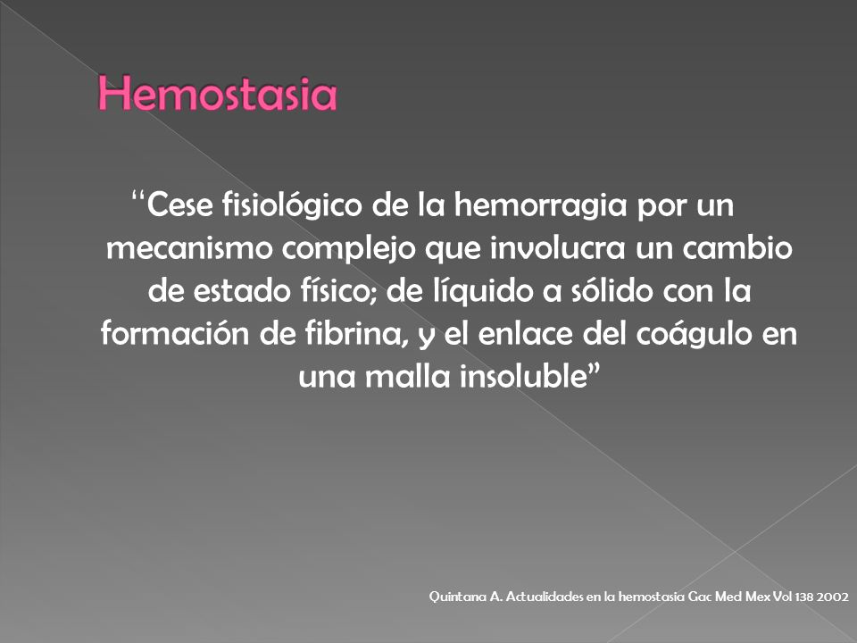 Cese fisiológico de la hemorragia por un mecanismo complejo que involucra un cambio de estado físico; de líquido a sólido con la formación de fibrina,