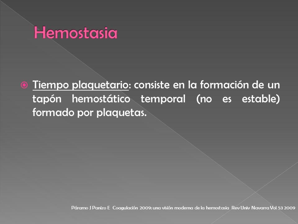 Tiempo plaquetario: consiste en la formación de un tapón hemostático temporal (no es estable) formado por plaquetas. Páramo J Panizo E Coagulación 200
