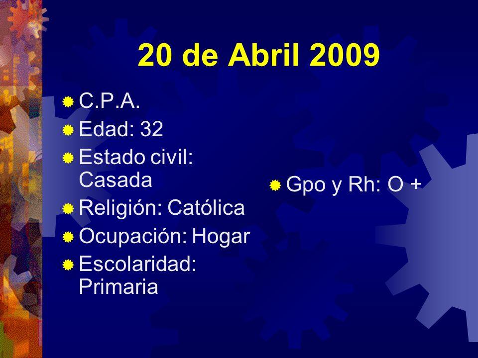 20 de Abril 2009 C.P.A. Edad: 32 Estado civil: Casada Religión: Católica Ocupación: Hogar Escolaridad: Primaria Gpo y Rh: O +