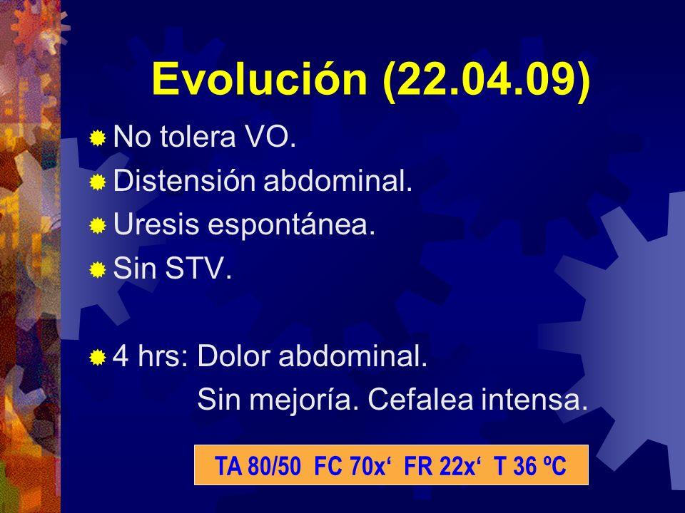 Evolución (22.04.09) No tolera VO. Distensión abdominal. Uresis espontánea. Sin STV. 4 hrs: Dolor abdominal. Sin mejoría. Cefalea intensa. TA 80/50 FC