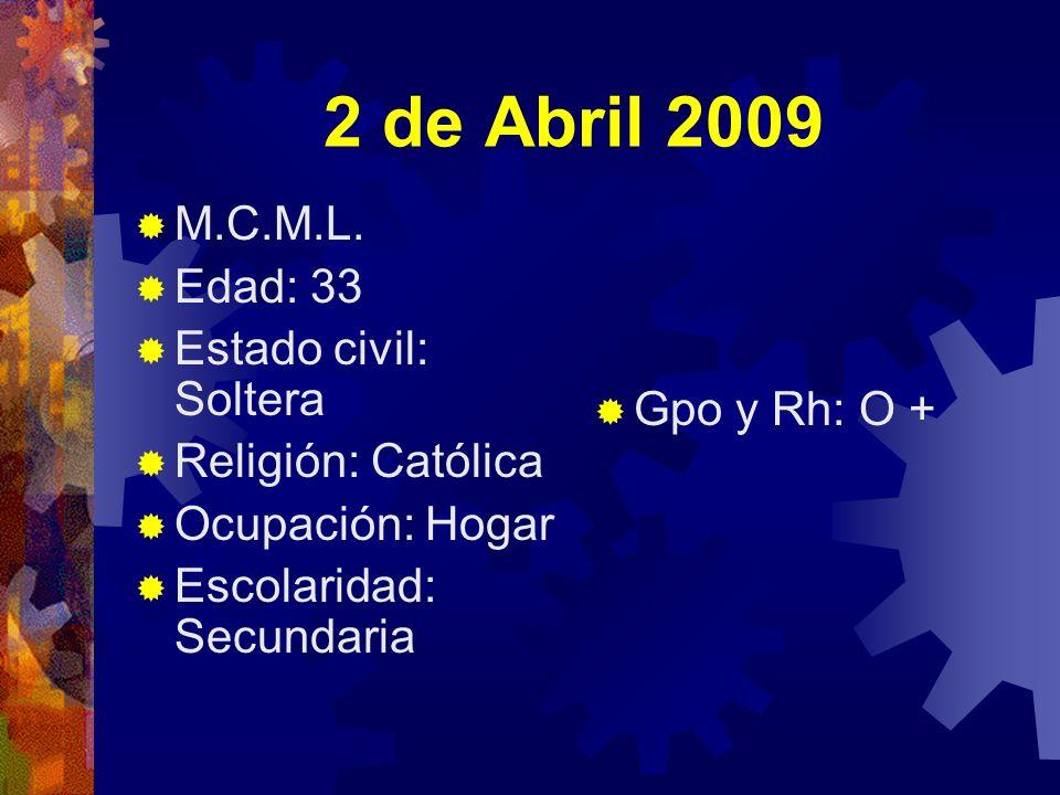 2 de Abril 2009 M.C.M.L. Edad: 33 Estado civil: Soltera Religión: Católica Ocupación: Hogar Escolaridad: Secundaria Gpo y Rh: O +
