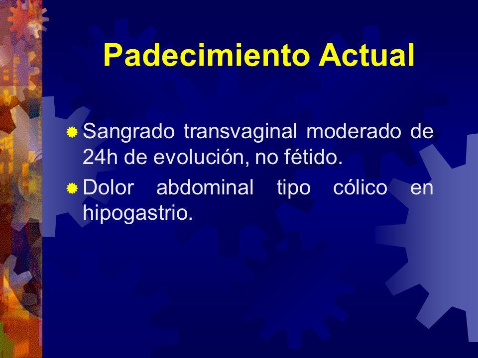 Padecimiento Actual Sangrado transvaginal moderado de 24h de evolución, no fétido. Dolor abdominal tipo cólico en hipogastrio.