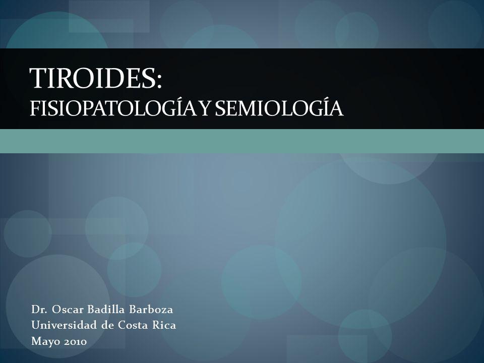 Dr. Oscar Badilla Barboza Universidad de Costa Rica Mayo 2010 TIROIDES: FISIOPATOLOGÍA Y SEMIOLOGÍA