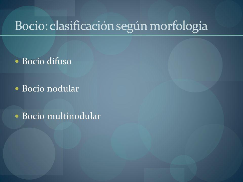 Bocio: clasificación según morfología Bocio difuso Bocio nodular Bocio multinodular