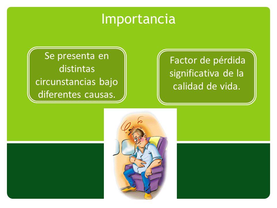 Importancia Se presenta en distintas circunstancias bajo diferentes causas. Factor de pérdida significativa de la calidad de vida.